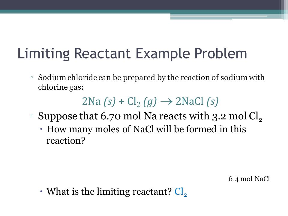 Limiting Reactant Example Problem ▫Sodium chloride can be prepared by the reaction of sodium with chlorine gas: 2Na (s) + Cl 2 (g)  2NaCl (s) ▫Suppos