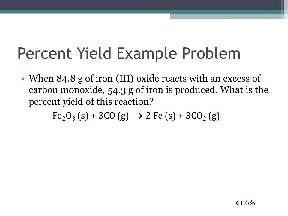 Percent Yield Example Problem When 84.8 g of iron (III) oxide reacts with an excess of carbon monoxide, 54.3 g of iron is produced. What is the percen