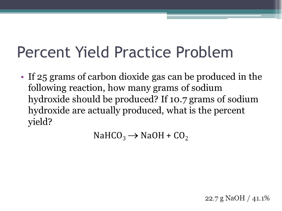 Percent Yield Practice Problem If 25 grams of carbon dioxide gas can be produced in the following reaction, how many grams of sodium hydroxide should