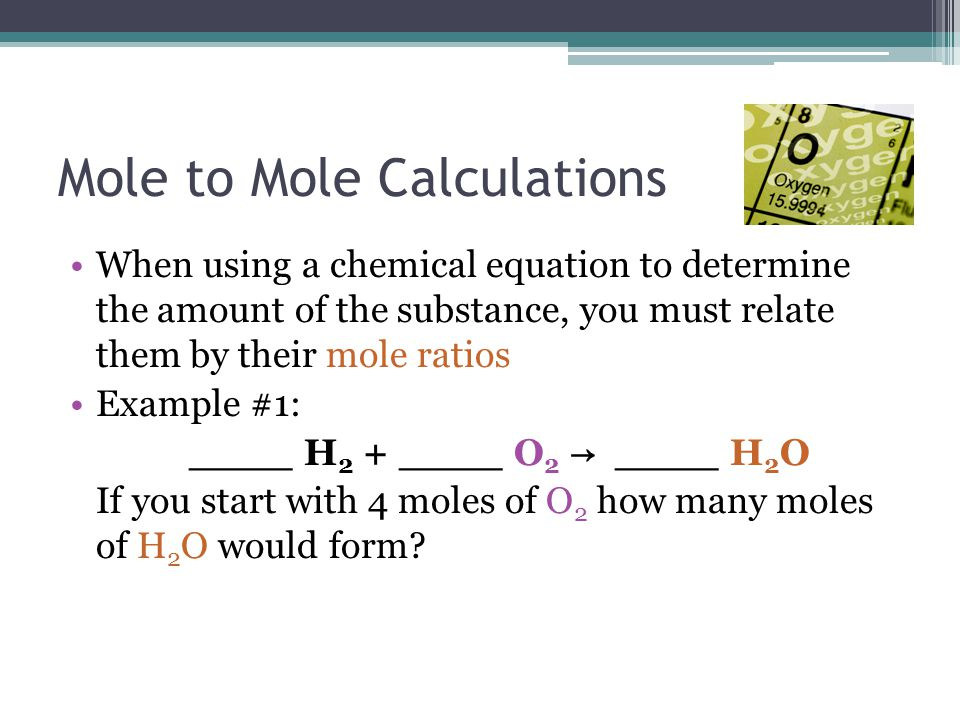 Mole to Mole Calculations When using a chemical equation to determine the amount of the substance, you must relate them by their mole ratios Example #