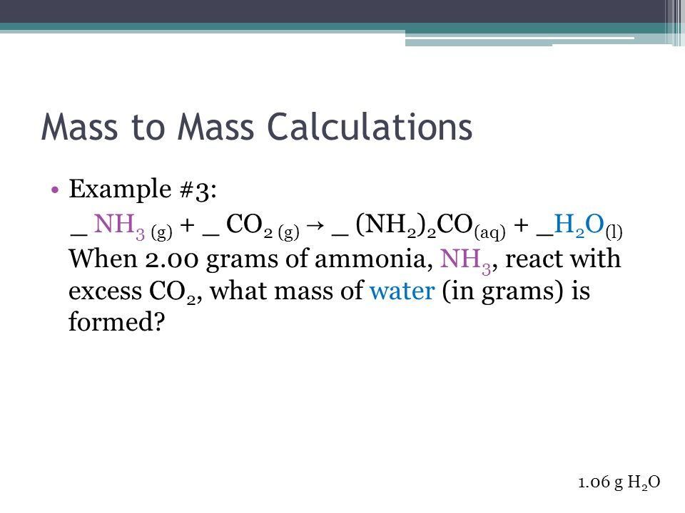 Mass to Mass Calculations Example #3: _ NH 3 (g) + _ CO 2 (g) → _ (NH 2 ) 2 CO (aq) + _H 2 O (l) When 2.00 grams of ammonia, NH 3, react with excess C
