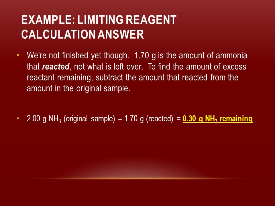 EXAMPLE: LIMITING REAGENT CALCULATION ANSWER We're not finished yet though. 1.70 g is the amount of ammonia that reacted, not what is left over. To fi