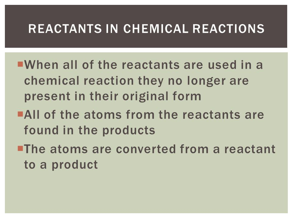  When all of the reactants are used in a chemical reaction they no longer are present in their original form  All of the atoms from the reactants are found in the products  The atoms are converted from a reactant to a product REACTANTS IN CHEMICAL REACTIONS