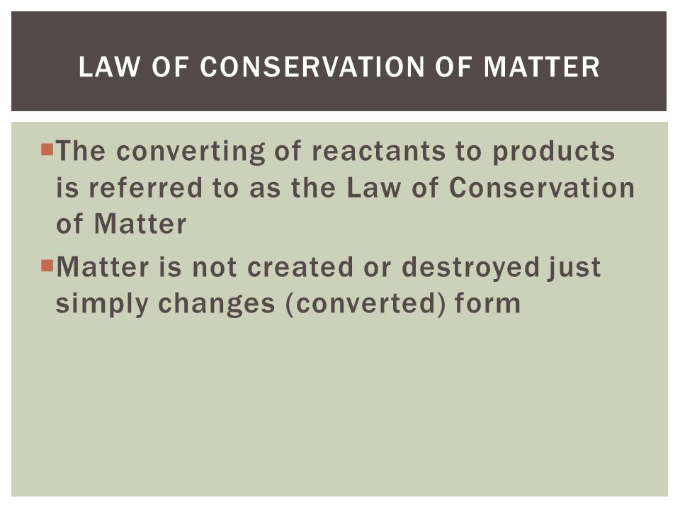  The converting of reactants to products is referred to as the Law of Conservation of Matter  Matter is not created or destroyed just simply changes (converted) form LAW OF CONSERVATION OF MATTER