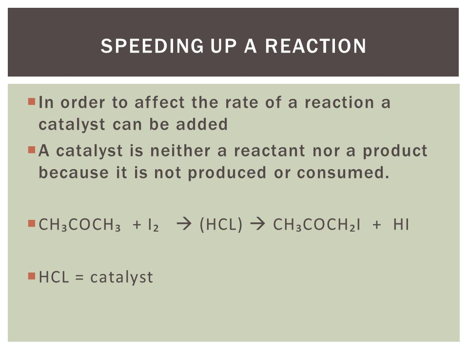  In order to affect the rate of a reaction a catalyst can be added  A catalyst is neither a reactant nor a product because it is not produced or consumed.