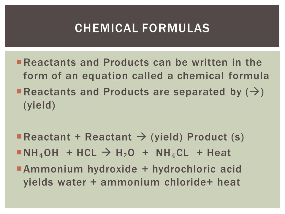  Reactants and Products can be written in the form of an equation called a chemical formula  Reactants and Products are separated by (  ) (yield)  Reactant + Reactant  (yield) Product (s)  NH ₄ OH + HCL  H ₂ O + NH ₄ CL + Heat  Ammonium hydroxide + hydrochloric acid yields water + ammonium chloride+ heat CHEMICAL FORMULAS