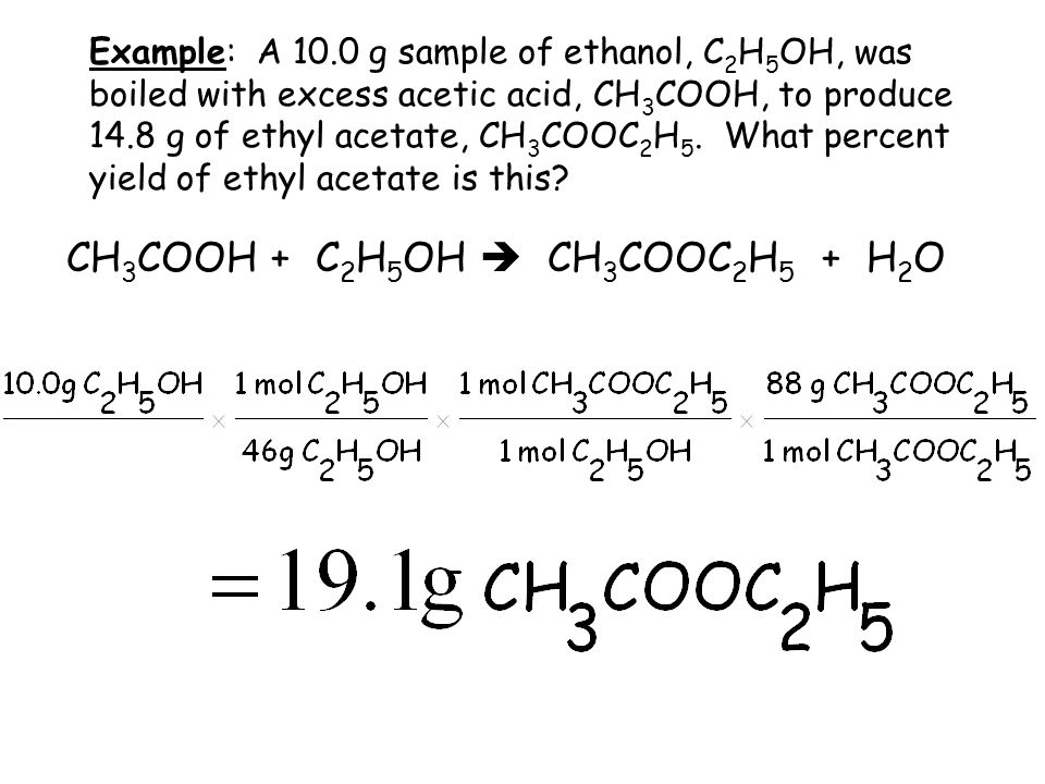 Example: A 10.0 g sample of ethanol, C 2 H 5 OH, was boiled with excess acetic acid, CH 3 COOH, to produce 14.8 g of ethyl acetate, CH 3 COOC 2 H 5.