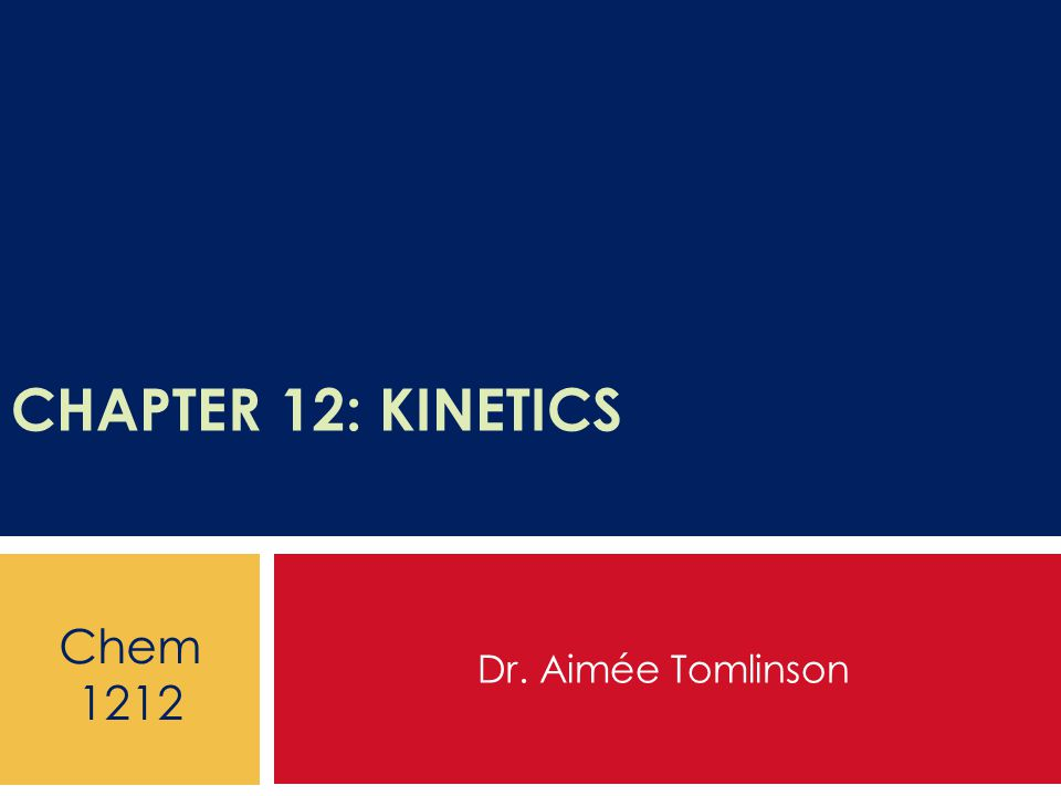 CHAPTER 12: KINETICS Dr. Aimée Tomlinson Chem 1212