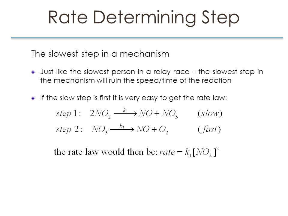Rate Determining Step The slowest step in a mechanism Just like the slowest person in a relay race – the slowest step in the mechanism will ruin the speed/time of the reaction If the slow step is first it is very easy to get the rate law:
