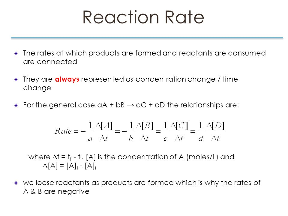 Reaction Rate The rates at which products are formed and reactants are consumed are connected They are always represented as concentration change / time change For the general case aA + bB  cC + dD the relationships are: where  t = t f - t i, [A] is the concentration of A (moles/L) and  [A] = [A] f - [A] i we loose reactants as products are formed which is why the rates of A & B are negative
