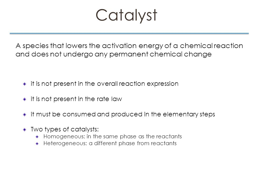Catalyst A species that lowers the activation energy of a chemical reaction and does not undergo any permanent chemical change it is not present in the overall reaction expression it is not present in the rate law it must be consumed and produced in the elementary steps Two types of catalysts: Homogeneous: in the same phase as the reactants Heterogeneous: a different phase from reactants