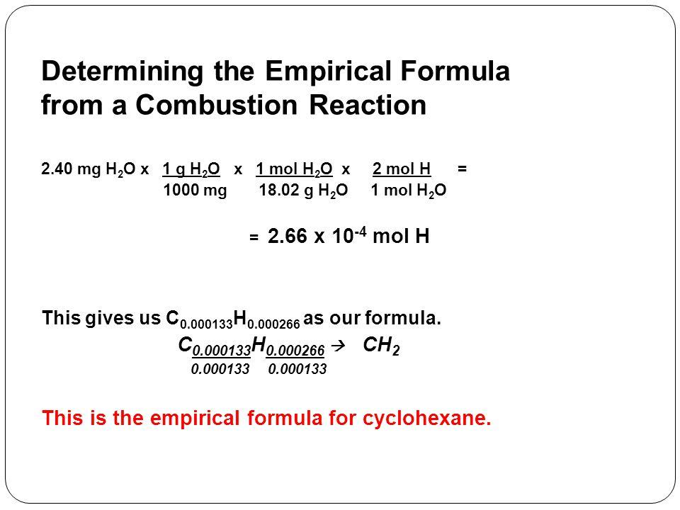Determining the Empirical Formula from a Combustion Reaction 2.40 mg H 2 O x 1 g H 2 O x 1 mol H 2 O x 2 mol H = 1000 mg 18.02 g H 2 O 1 mol H 2 O = 2.66 x 10 -4 mol H This gives us C 0.000133 H 0.000266 as our formula.