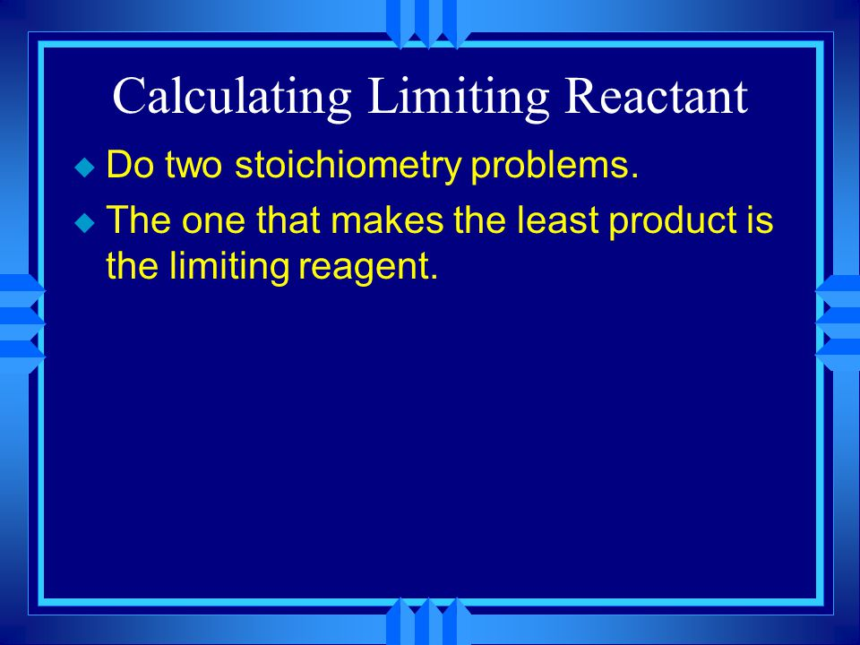 Limiting Reactant u The limiting reactant is the reactant you run out of first. u The excess reactant is the one you have left over. u The limiting re
