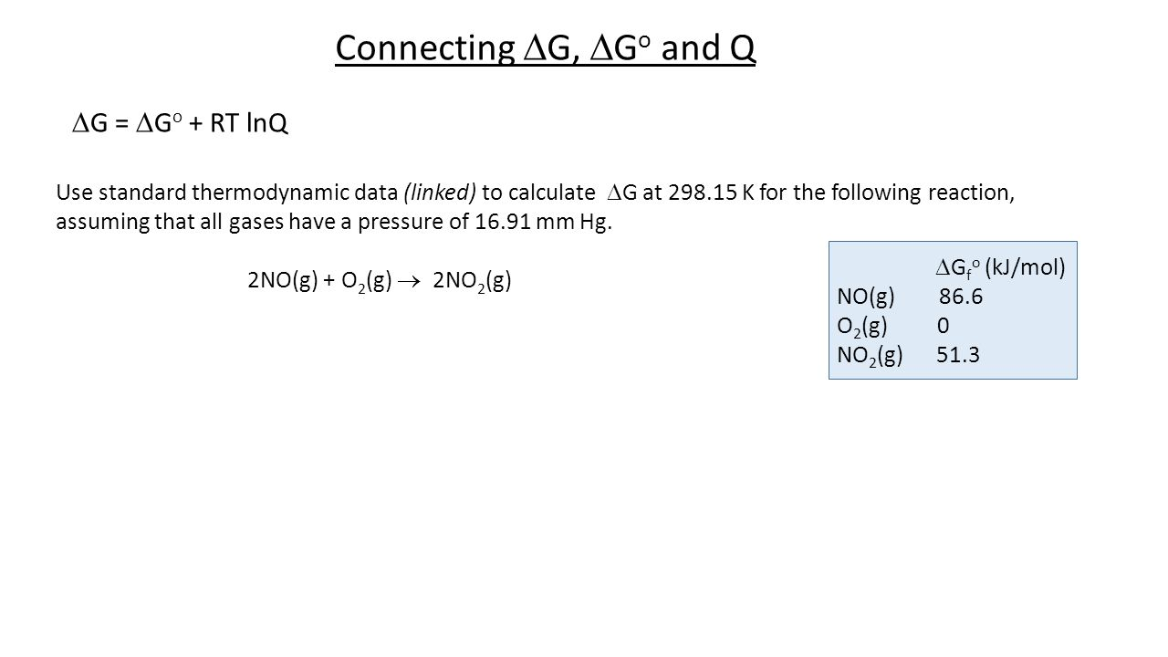 Connecting  G,  G o and Q  G =  G o + RT lnQ Use standard thermodynamic data (linked) to calculate  G at 298.15 K for the following reaction, ass