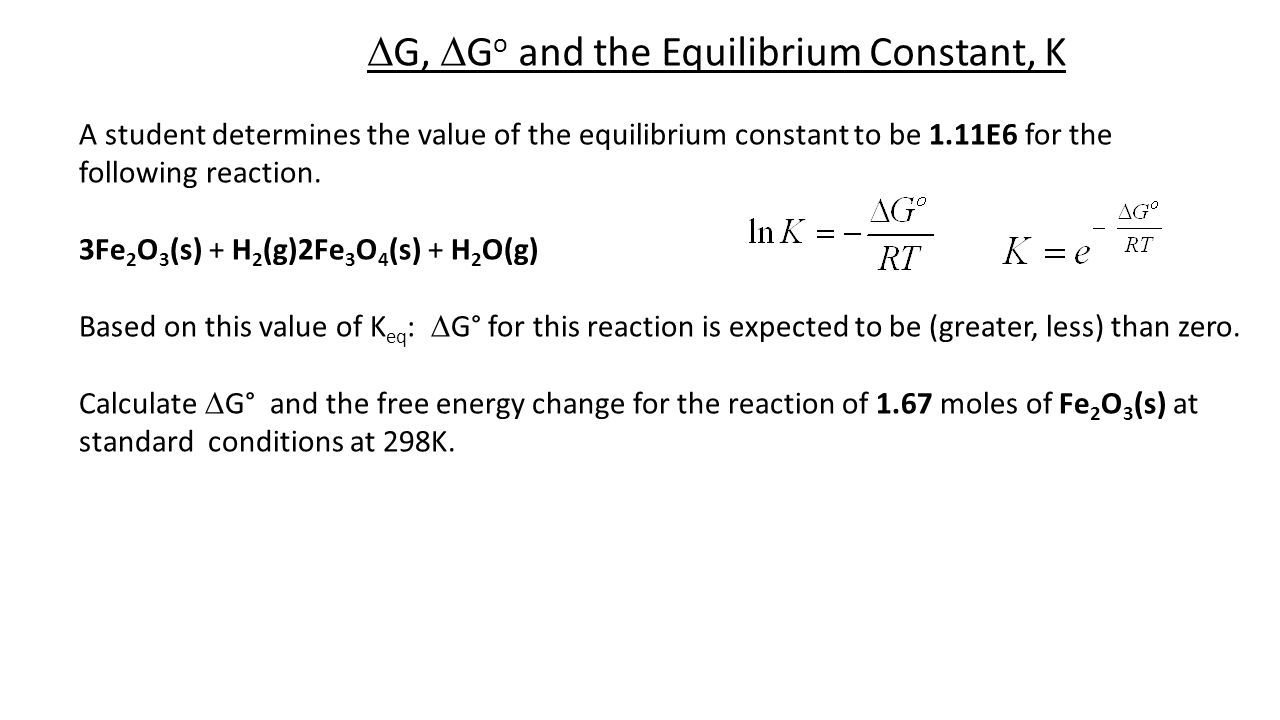  G,  G o and the Equilibrium Constant, K A student determines the value of the equilibrium constant to be 1.11E6 for the following reaction. 3Fe 2 O