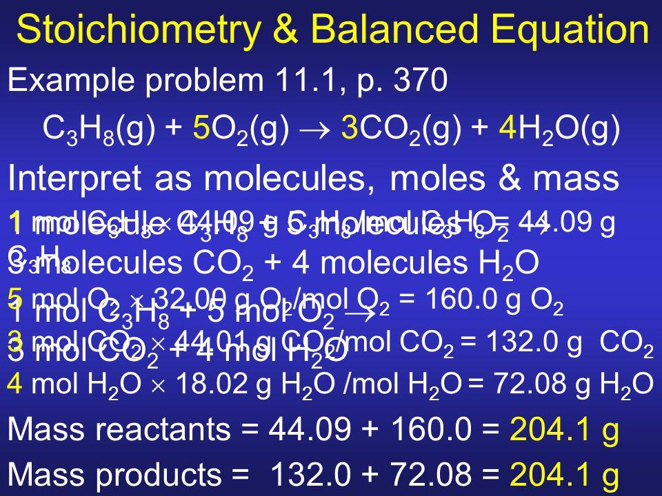 Stoichiometry & Balanced Equation Example problem 11.1, p. 370 C 3 H 8 (g) + 5O 2 (g)  3CO 2 (g) + 4H 2 O(g) Interpret as molecules, moles & mass 1 m
