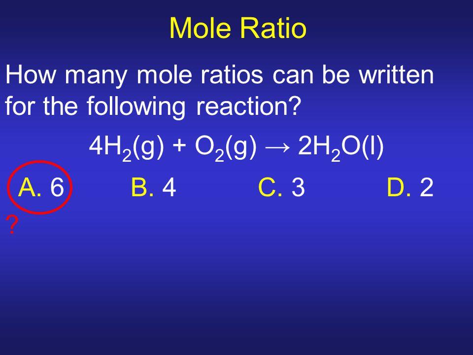 Mole Ratio How many mole ratios can be written for the following reaction? 4H 2 (g) + O 2 (g) → 2H 2 O(l) A. 6 B. 4 C. 3 D. 2 ?