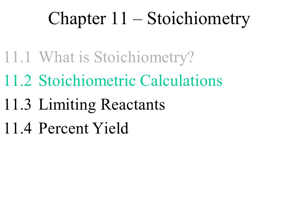 Chapter 11 – Stoichiometry 11.1What is Stoichiometry? 11.2 Stoichiometric Calculations 11.3Limiting Reactants 11.4Percent Yield