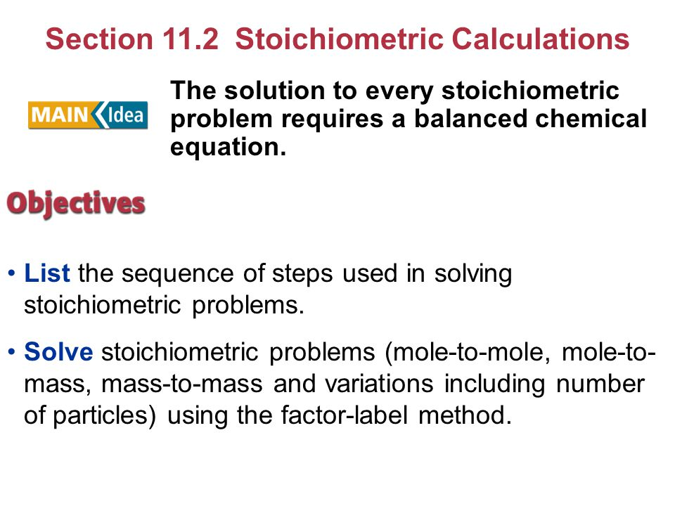 Section 11.2 Stoichiometric Calculations List the sequence of steps used in solving stoichiometric problems. Solve stoichiometric problems (mole-to-mo