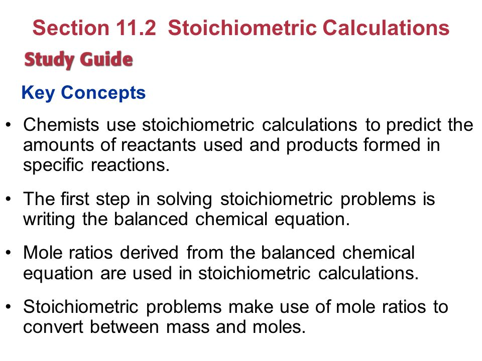Key Concepts Chemists use stoichiometric calculations to predict the amounts of reactants used and products formed in specific reactions. The first st