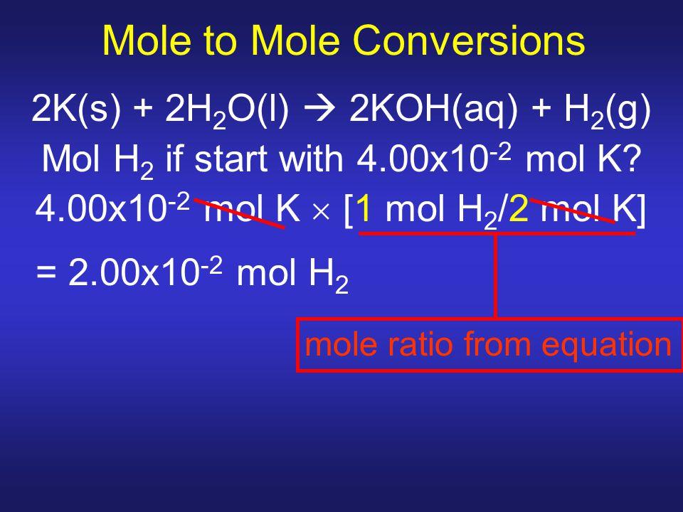 Mole to Mole Conversions 2K(s) + 2H 2 O(l)  2KOH(aq) + H 2 (g) Mol H 2 if start with 4.00x10 -2 mol K? 4.00x10 -2 mol K  [1 mol H 2 /2 mol K] = 2.00