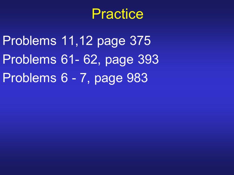Practice Problems 11,12 page 375 Problems 61- 62, page 393 Problems 6 - 7, page 983