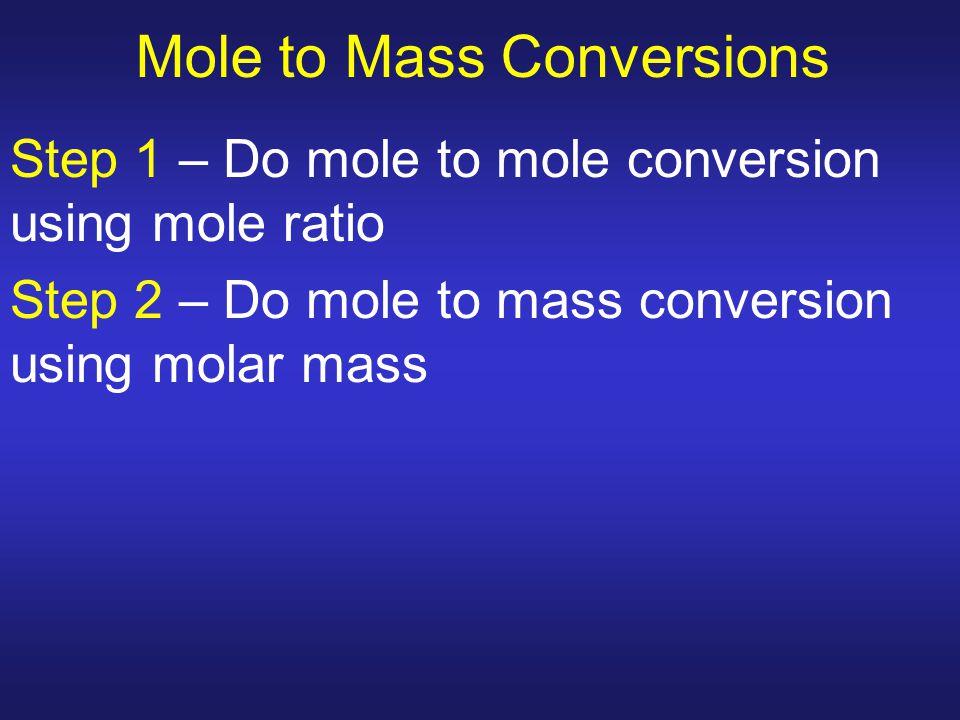 Mole to Mass Conversions Step 1 – Do mole to mole conversion using mole ratio Step 2 – Do mole to mass conversion using molar mass