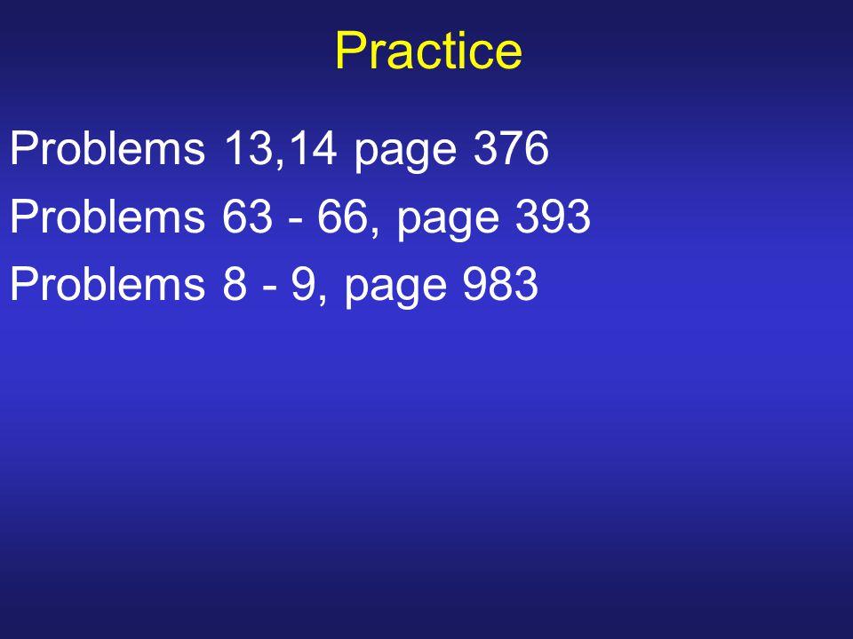 Practice Problems 13,14 page 376 Problems 63 - 66, page 393 Problems 8 - 9, page 983