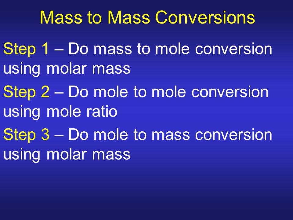 Mass to Mass Conversions Step 1 – Do mass to mole conversion using molar mass Step 2 – Do mole to mole conversion using mole ratio Step 3 – Do mole to