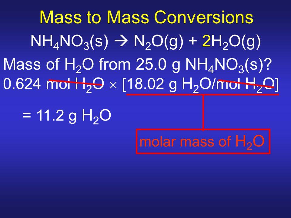 Mass to Mass Conversions NH 4 NO 3 (s)  N 2 O(g) + 2H 2 O(g) Mass of H 2 O from 25.0 g NH 4 NO 3 (s)? 0.624 mol H 2 O  [18.02 g H 2 O /mol H 2 O ] m
