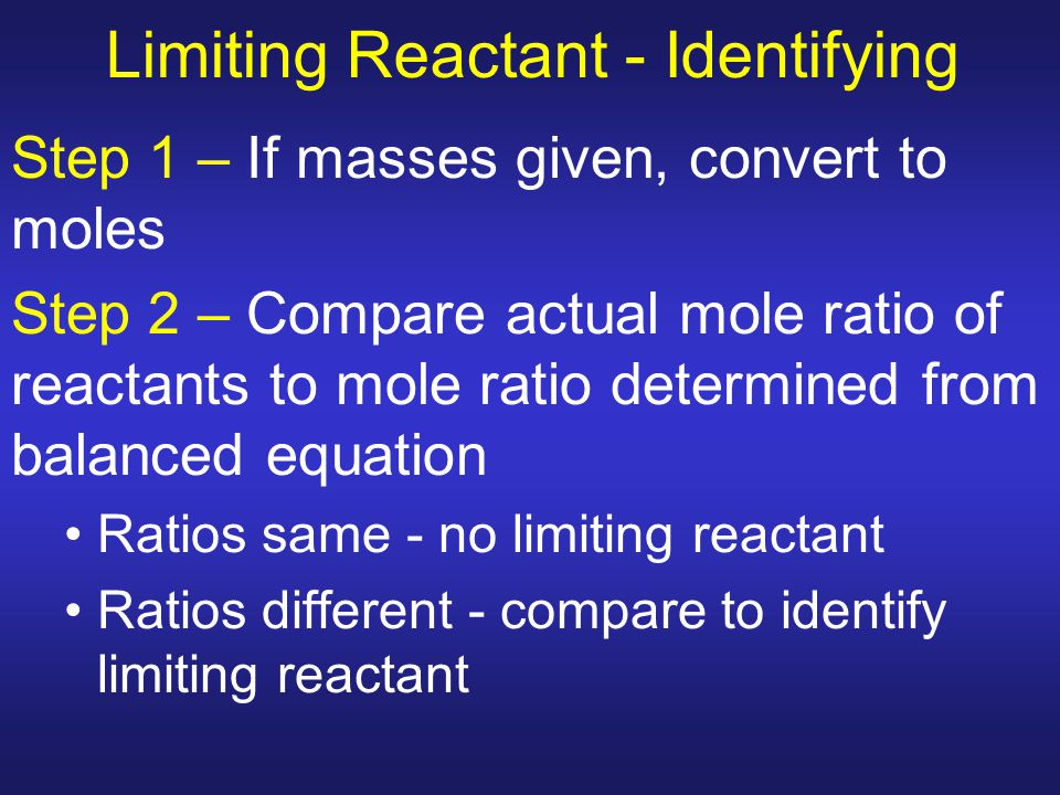 Limiting Reactant - Identifying Step 1 – If masses given, convert to moles Step 2 – Compare actual mole ratio of reactants to mole ratio determined fr