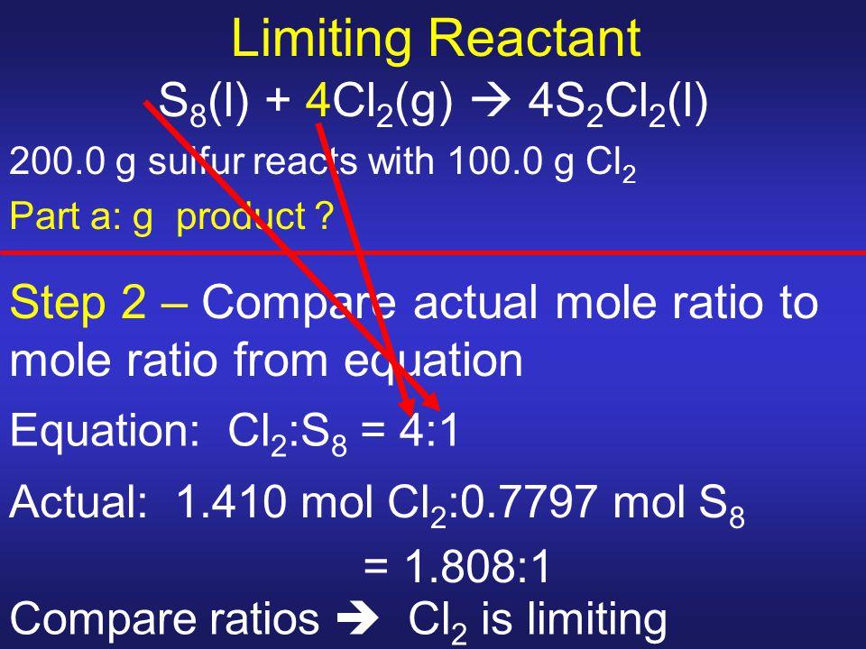 Limiting Reactant S 8 (l) + 4Cl 2 (g)  4S 2 Cl 2 (l) 200.0 g sulfur reacts with 100.0 g Cl 2 Part a: g product ? Step 2 – Compare actual mole ratio t