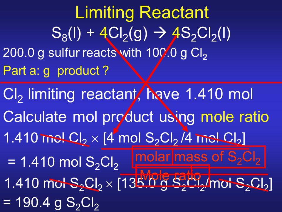 Limiting Reactant S 8 (l) + 4Cl 2 (g)  4S 2 Cl 2 (l) 200.0 g sulfur reacts with 100.0 g Cl 2 Part a: g product ? Cl 2 limiting reactant, have 1.410 m