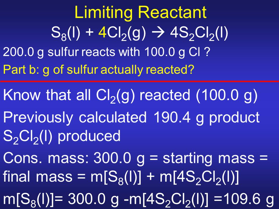 Limiting Reactant S 8 (l) + 4Cl 2 (g)  4S 2 Cl 2 (l) 200.0 g sulfur reacts with 100.0 g Cl ? Part b: g of sulfur actually reacted? Know that all Cl 2