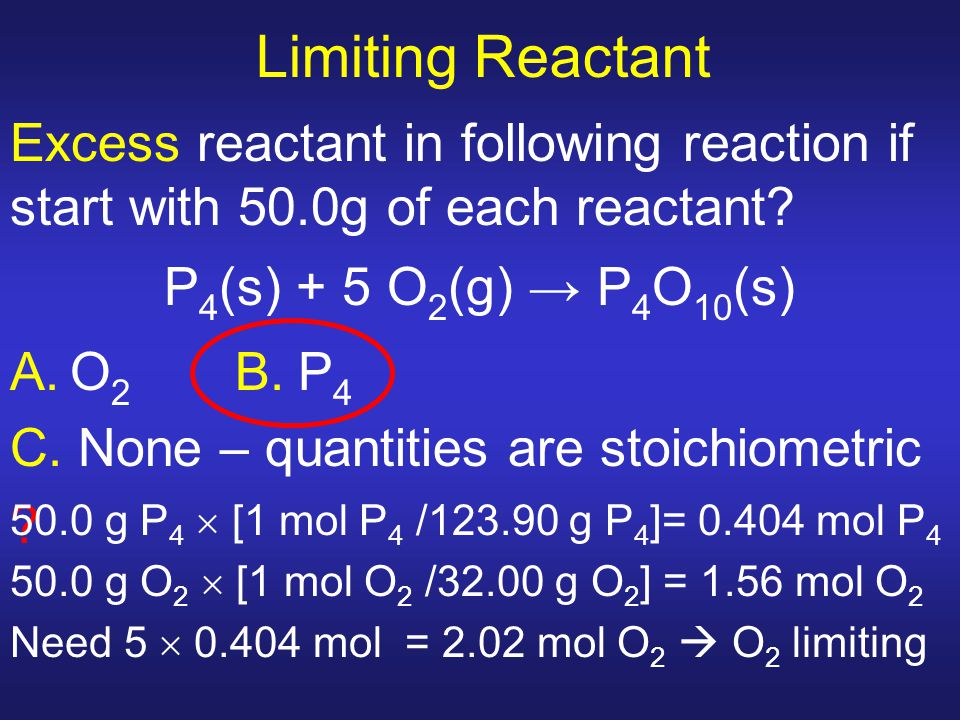 Limiting Reactant Excess reactant in following reaction if start with 50.0g of each reactant? P 4 (s) + 5 O 2 (g) → P 4 O 10 (s) A.O 2 B.P 4 C. None –