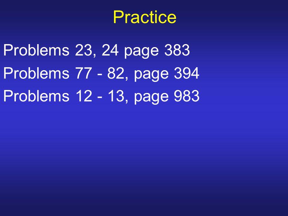 Practice Problems 23, 24 page 383 Problems 77 - 82, page 394 Problems 12 - 13, page 983