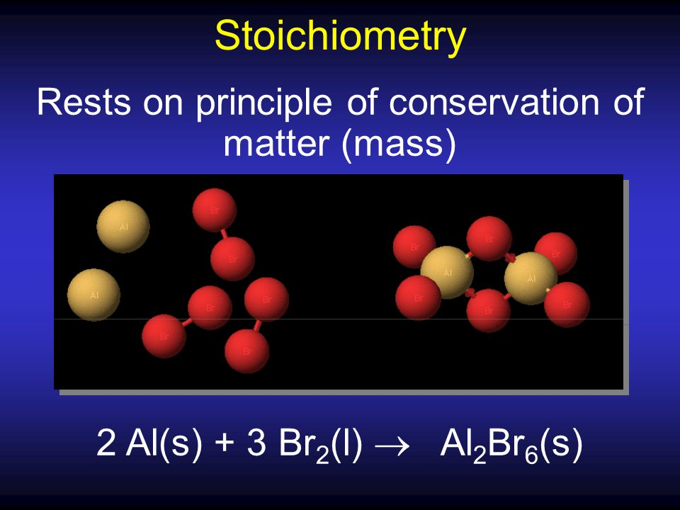 Rests on principle of conservation of matter (mass) 2 Al(s) + 3 Br 2 (l)  Al 2 Br 6 (s) Stoichiometry