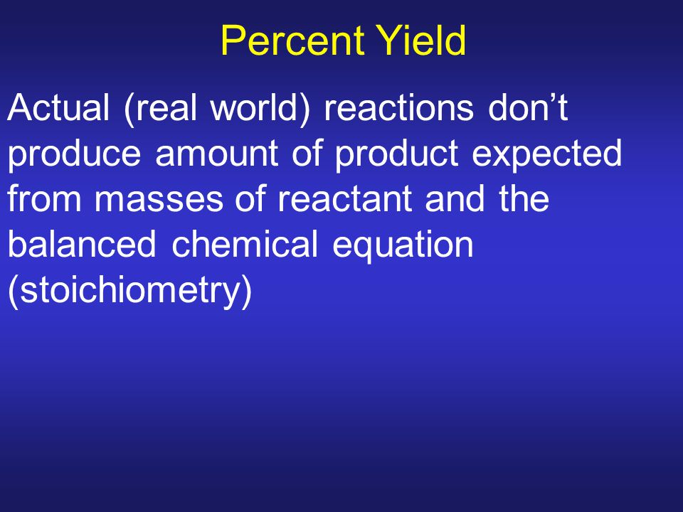 Percent Yield Actual (real world) reactions don't produce amount of product expected from masses of reactant and the balanced chemical equation (stoic