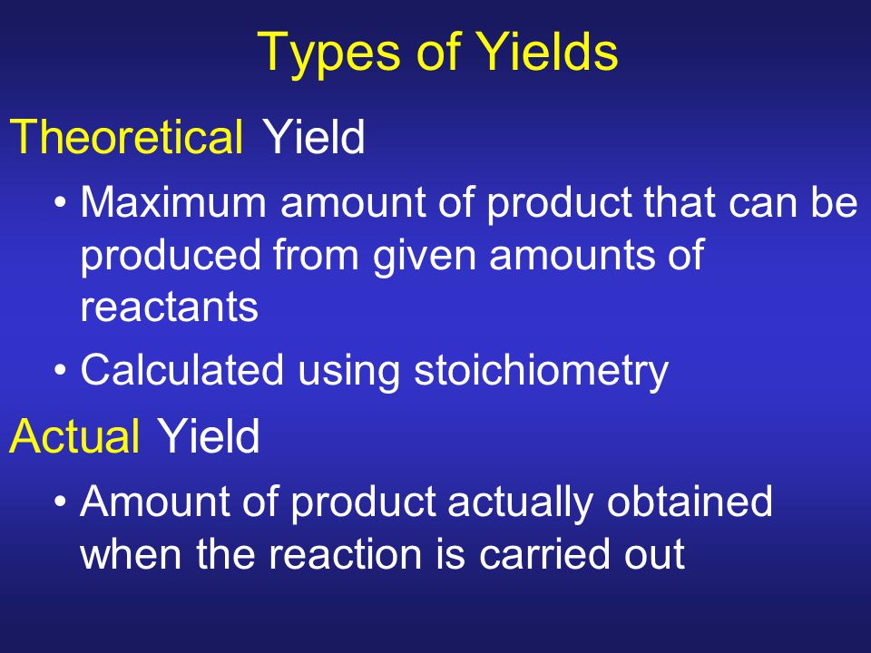 Types of Yields Theoretical Yield Maximum amount of product that can be produced from given amounts of reactants Calculated using stoichiometry Actual