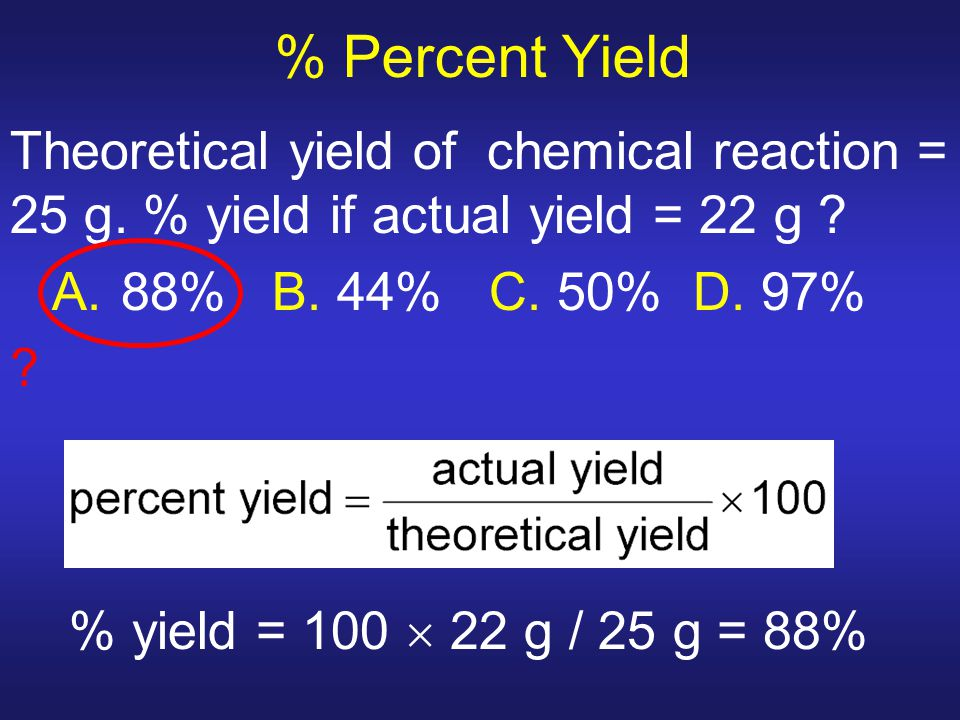% Percent Yield Theoretical yield of chemical reaction = 25 g. % yield if actual yield = 22 g ? A. 88% B. 44% C. 50% D. 97% ? % yield = 100  22 g / 2