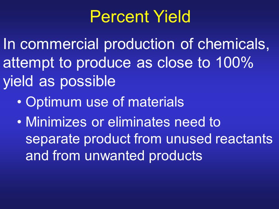 Percent Yield In commercial production of chemicals, attempt to produce as close to 100% yield as possible Optimum use of materials Minimizes or elimi