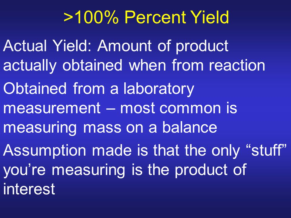 >100% Percent Yield Actual Yield: Amount of product actually obtained when from reaction Obtained from a laboratory measurement – most common is measu