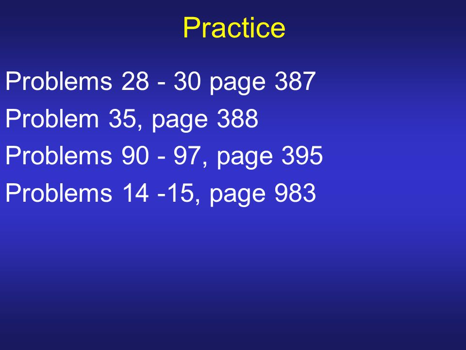 Practice Problems 28 - 30 page 387 Problem 35, page 388 Problems 90 - 97, page 395 Problems 14 -15, page 983