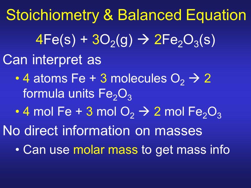 Stoichiometry & Balanced Equation 4Fe(s) + 3O 2 (g)  2Fe 2 O 3 (s) Can interpret as 4 atoms Fe + 3 molecules O 2  2 formula units Fe 2 O 3 4 mol Fe