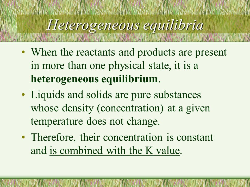 Heterogeneous equilibria When the reactants and products are present in more than one physical state, it is a heterogeneous equilibrium. Liquids and s