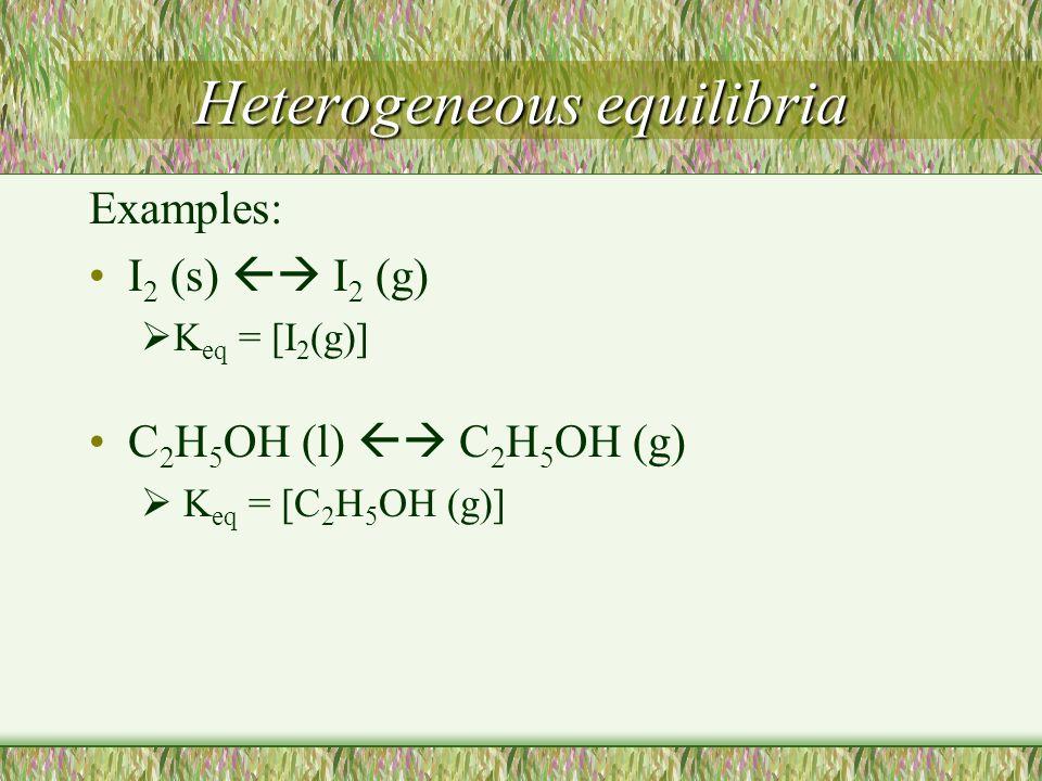 Heterogeneous equilibria Examples: I 2 (s)  I 2 (g)  K eq = [I 2 (g)] C 2 H 5 OH (l)  C 2 H 5 OH (g)  K eq = [C 2 H 5 OH (g)]