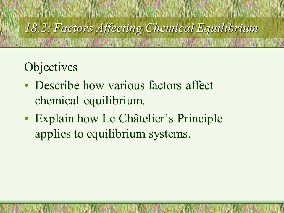 18.2: Factors Affecting Chemical Equilibrium Objectives Describe how various factors affect chemical equilibrium. Explain how Le Châtelier's Principle