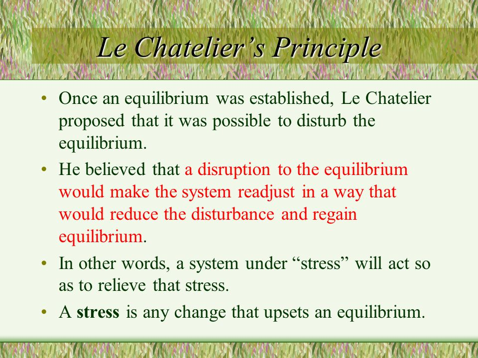 Le Chatelier's Principle Once an equilibrium was established, Le Chatelier proposed that it was possible to disturb the equilibrium. He believed that