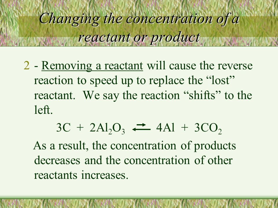 """Changing the concentration of a reactant or product 2- Removing a reactant will cause the reverse reaction to speed up to replace the """"lost"""" reactant."""