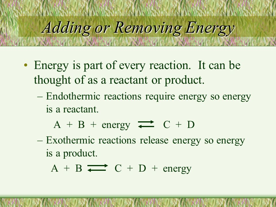 Adding or Removing Energy Energy is part of every reaction. It can be thought of as a reactant or product. –Endothermic reactions require energy so en